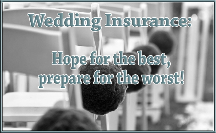 Wedding Insurance:  Hope for the best, prepare for the worst!